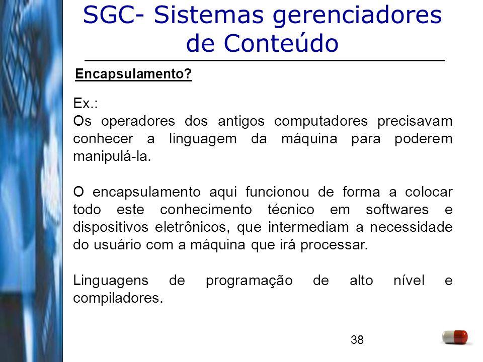 38 SGC- Sistemas gerenciadores de Conteúdo Encapsulamento? Ex.: Os operadores dos antigos computadores precisavam conhecer a linguagem da máquina para