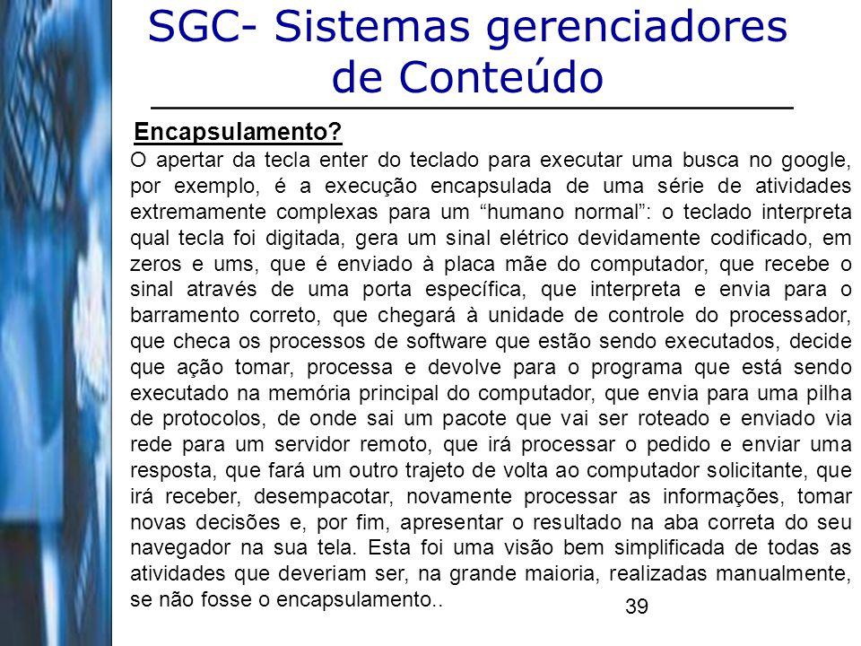 39 SGC- Sistemas gerenciadores de Conteúdo Encapsulamento? O apertar da tecla enter do teclado para executar uma busca no google, por exemplo, é a exe