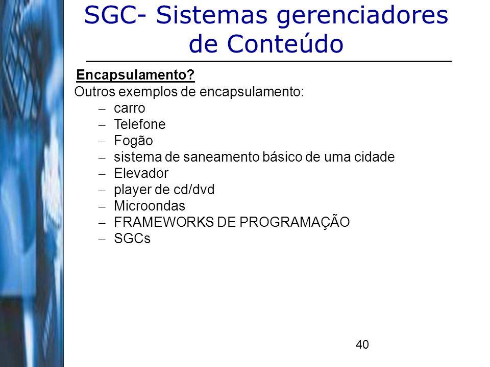 40 SGC- Sistemas gerenciadores de Conteúdo Encapsulamento? Outros exemplos de encapsulamento: – carro – Telefone – Fogão – sistema de saneamento básic
