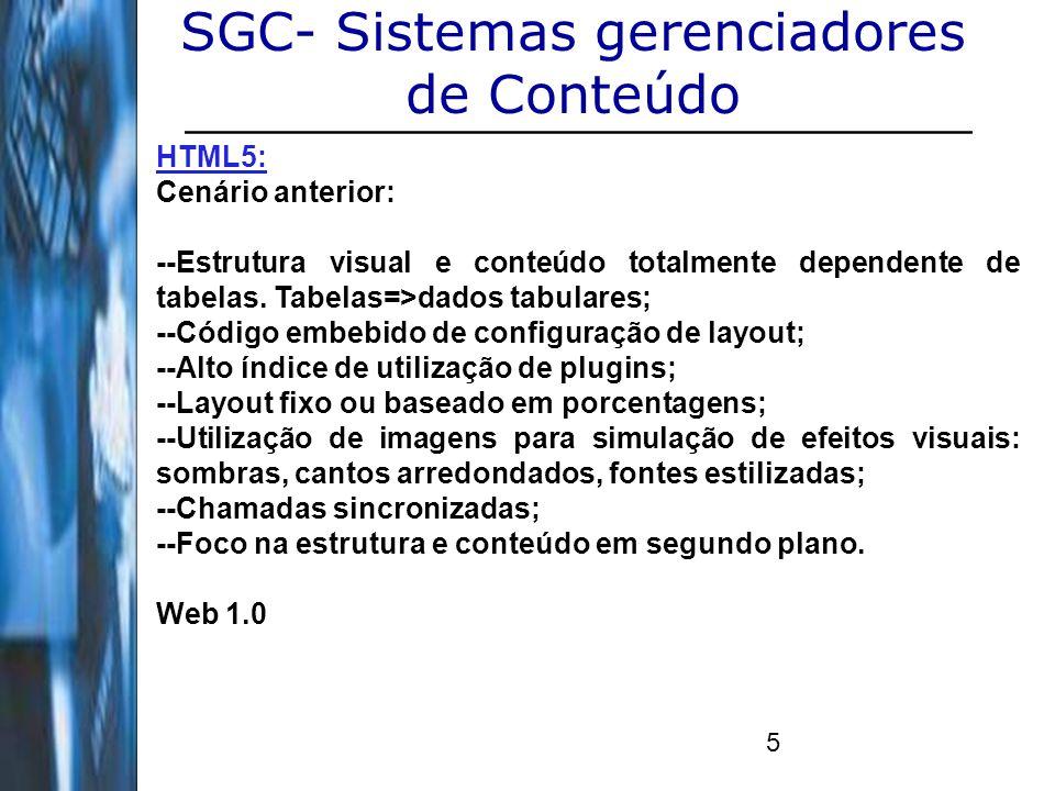 6 SGC- Sistemas gerenciadores de Conteúdo HTML5: Cenário atual: --Tableless: extinção da utilização integral de tabelas; --Foco no usuário e no conteúdo; --Interfaces ricas de usuário; --Chamadas assíncronas: Ajax; --Redução na utilização de plugins; --Empreendimentos pesados em SEO; --Melhores possibilidades com evolução do CSS3; --Menor utilização de imagens; --Frameworks estáveis e confiáveis; Web 2.0