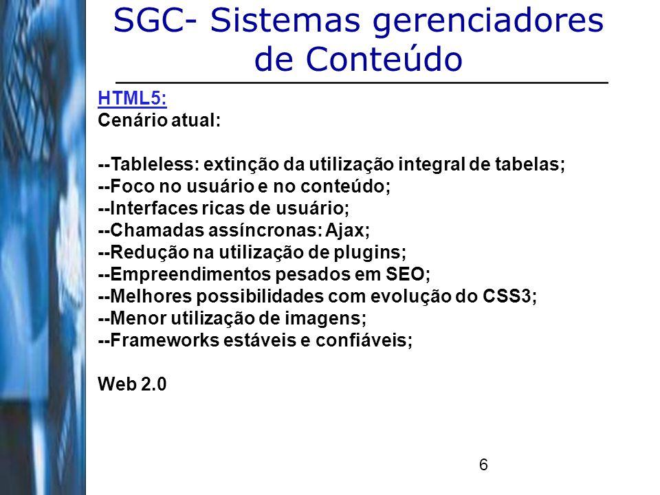 6 SGC- Sistemas gerenciadores de Conteúdo HTML5: Cenário atual: --Tableless: extinção da utilização integral de tabelas; --Foco no usuário e no conteú