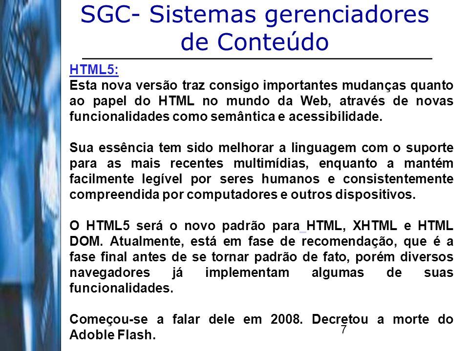 8 SGC- Sistemas gerenciadores de Conteúdo HTML5: Irá favorecer plenamente o caminho até a web 3.0: O HTML5 modifica a forma de como escrevemos código e organizamos a informação na página.