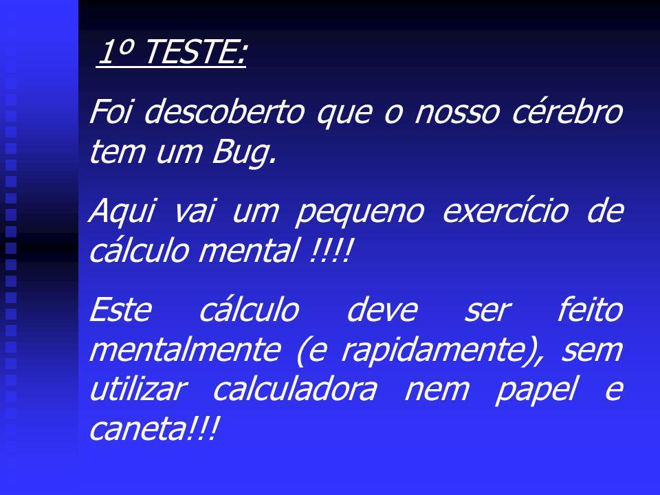 1º TESTE: Foi descoberto que o nosso cérebro tem um Bug. Aqui vai um pequeno exercício de cálculo mental !!!! Este cálculo deve ser feito mentalmente