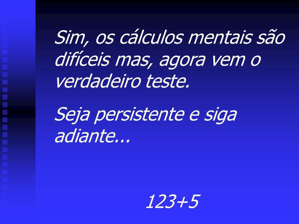 Sim, os cálculos mentais são difíceis mas, agora vem o verdadeiro teste. Seja persistente e siga adiante... 123+5