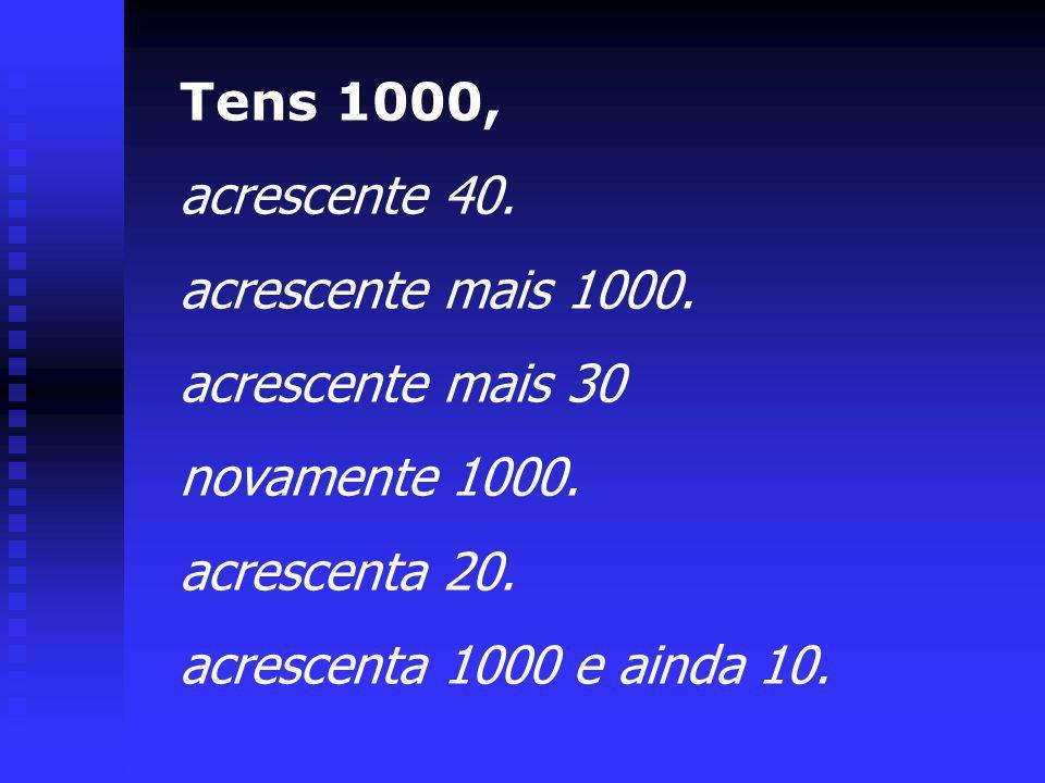 Tens 1000, acrescente 40. acrescente mais 1000. acrescente mais 30 novamente 1000. acrescenta 20. acrescenta 1000 e ainda 10.