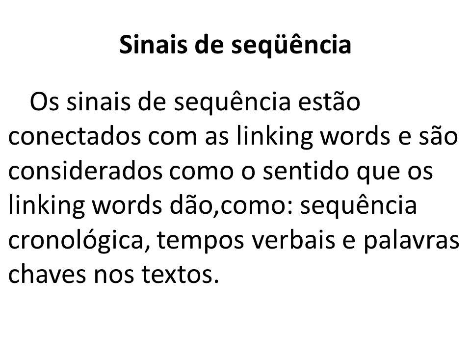 Sinais de seqüência Os sinais de sequência estão conectados com as linking words e são considerados como o sentido que os linking words dão,como: sequência cronológica, tempos verbais e palavras chaves nos textos.