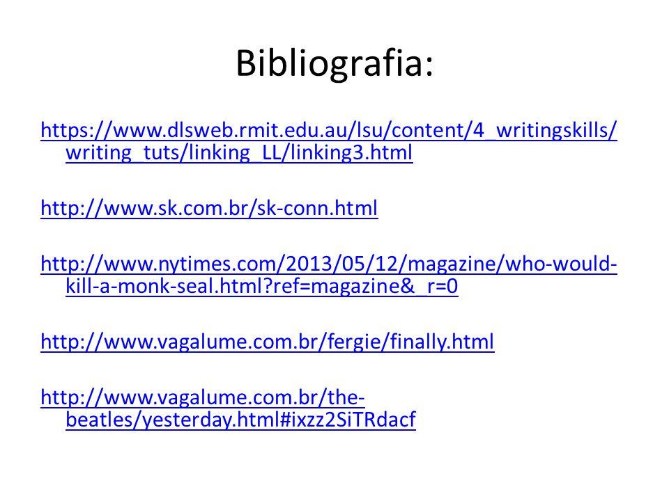 Bibliografia: https://www.dlsweb.rmit.edu.au/lsu/content/4_writingskills/ writing_tuts/linking_LL/linking3.html http://www.sk.com.br/sk-conn.html http://www.nytimes.com/2013/05/12/magazine/who-would- kill-a-monk-seal.html?ref=magazine&_r=0 http://www.vagalume.com.br/fergie/finally.html http://www.vagalume.com.br/the- beatles/yesterday.html#ixzz2SiTRdacf