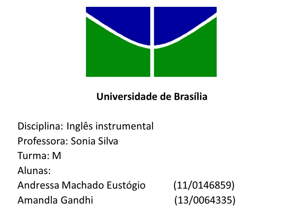 Universidade de Brasília Disciplina: Inglês instrumental Professora: Sonia Silva Turma: M Alunas: Andressa Machado Eustógio (11/0146859) Amandla Gandhi (13/0064335)