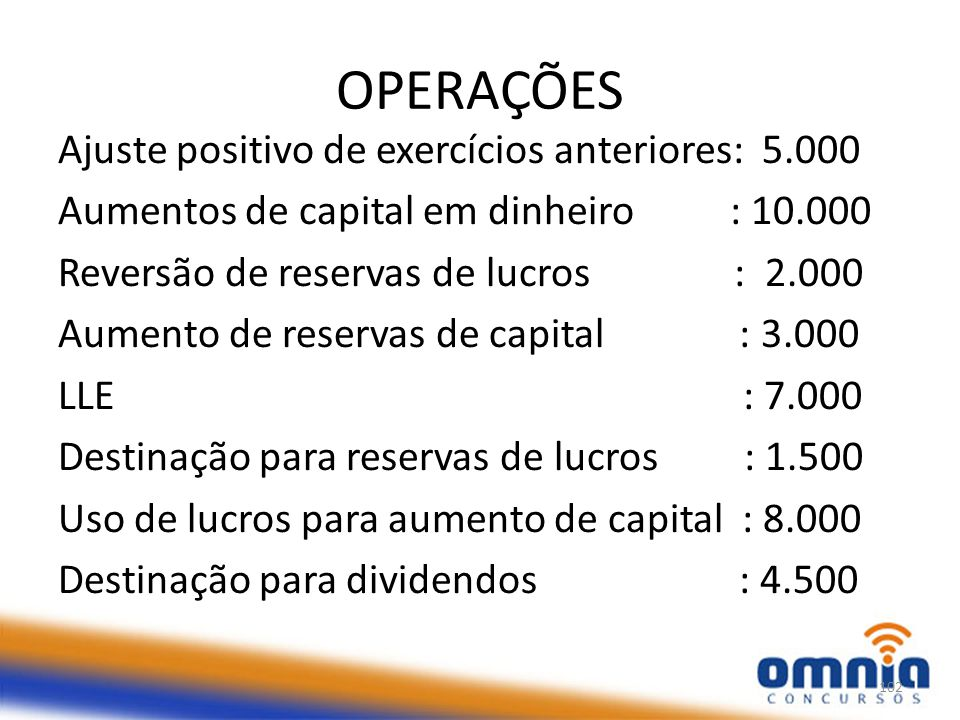 OPERAÇÕES Ajuste positivo de exercícios anteriores: 5.000 Aumentos de capital em dinheiro : 10.000 Reversão de reservas de lucros : 2.000 Aumento de reservas de capital : 3.000 LLE : 7.000 Destinação para reservas de lucros : 1.500 Uso de lucros para aumento de capital : 8.000 Destinação para dividendos : 4.500 102
