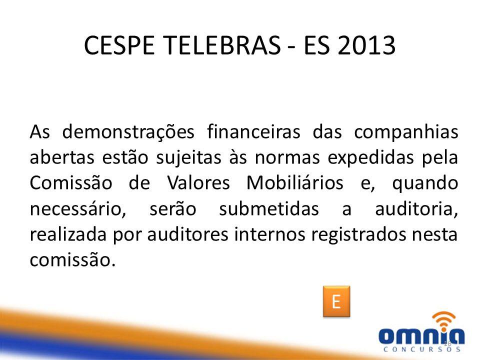 CESPE TELEBRAS - ES 2013 As demonstrações financeiras das companhias abertas estão sujeitas às normas expedidas pela Comissão de Valores Mobiliários e, quando necessário, serão submetidas a auditoria, realizada por auditores internos registrados nesta comissão.