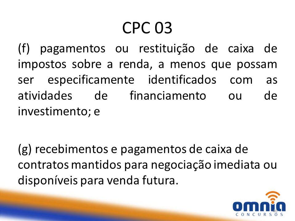 CPC 03 (f) pagamentos ou restituição de caixa de impostos sobre a renda, a menos que possam ser especificamente identificados com as atividades de financiamento ou de investimento; e (g) recebimentos e pagamentos de caixa de contratos mantidos para negociação imediata ou disponíveis para venda futura.