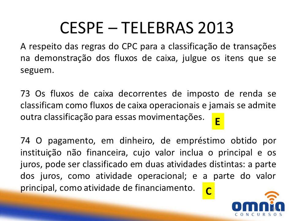 CESPE – TELEBRAS 2013 58 A respeito das regras do CPC para a classificação de transações na demonstração dos fluxos de caixa, julgue os itens que se seguem.