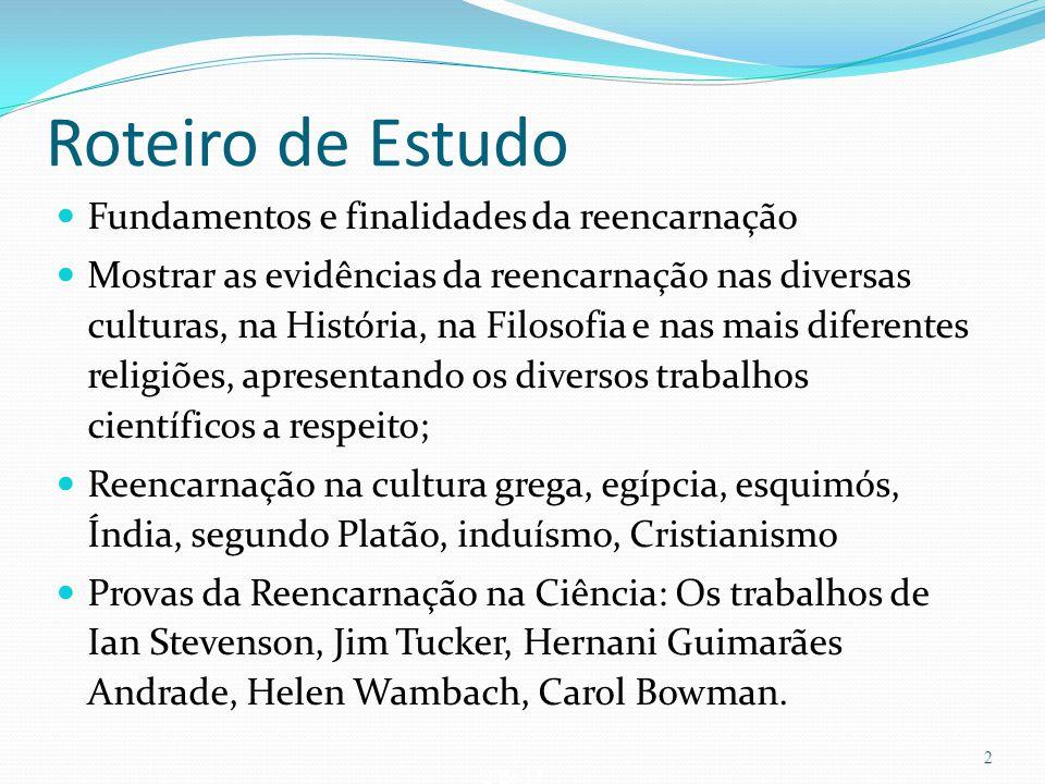 2 de 14 Roteiro de Estudo Fundamentos e finalidades da reencarnação Mostrar as evidências da reencarnação nas diversas culturas, na História, na Filos