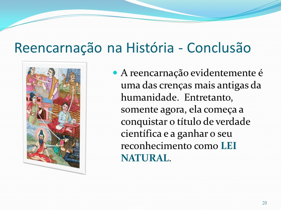 20 de 14 Reencarnação na História - Conclusão A reencarnação evidentemente é uma das crenças mais antigas da humanidade. Entretanto, somente agora, el