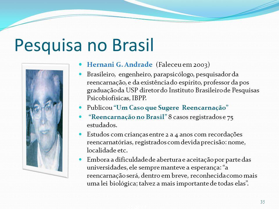 35 de 14 Pesquisa no Brasil Hernani G. Andrade (Faleceu em 2003) Brasileiro, engenheiro, parapsicólogo, pesquisador da reencarnação, e da existência d