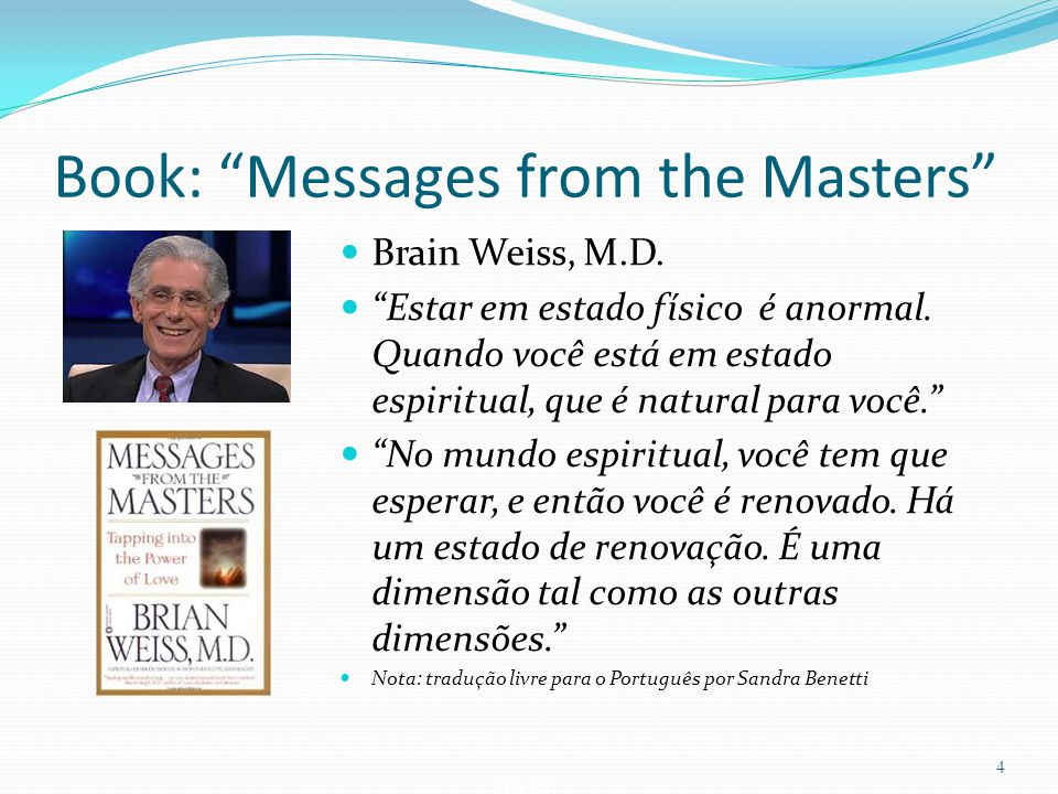 "4 de 14 Book: ""Messages from the Masters"" Brain Weiss, M.D. ""Estar em estado físico é anormal. Quando você está em estado espiritual, que é natural pa"