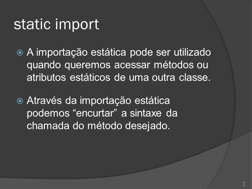 static import  A importação estática pode ser utilizado quando queremos acessar métodos ou atributos estáticos de uma outra classe.  Através da impo