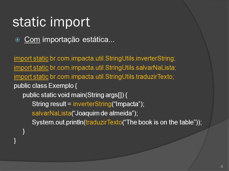 static import  Com importação estática... import static br.com.impacta.util.StringUtils.inverterString; import static br.com.impacta.util.StringUtils