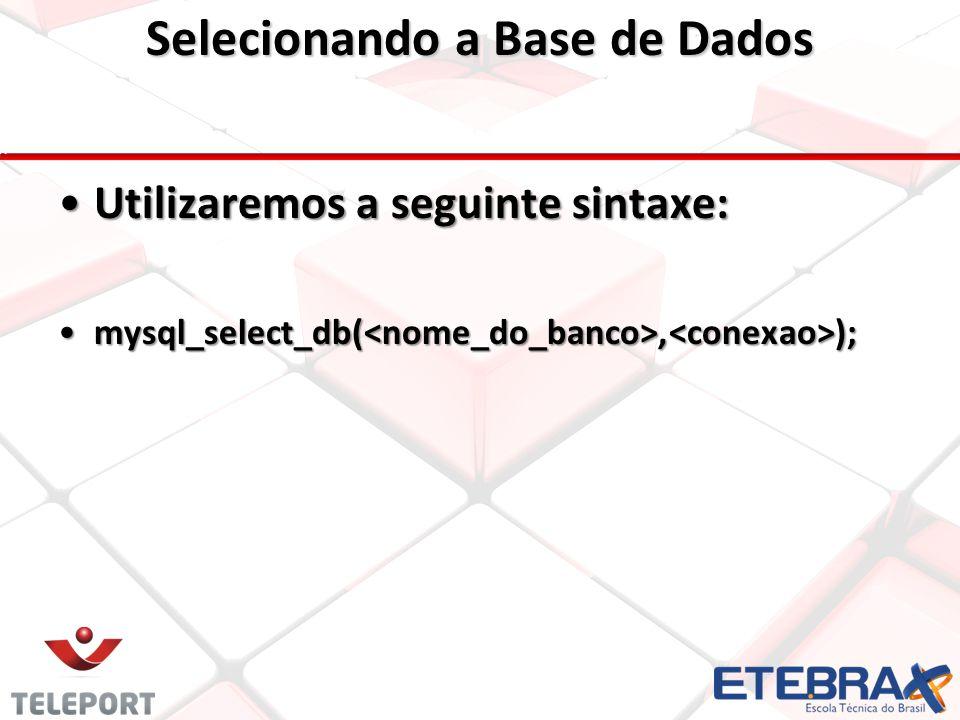 Utilizaremos a seguinte sintaxe: mysql_select_db(<nome_do_banco>,<conexao>);