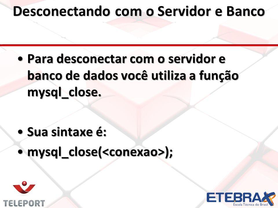 Desconectando com o Servidor e Banco Para desconectar com o servidor e banco de dados você utiliza a função mysql_close.
