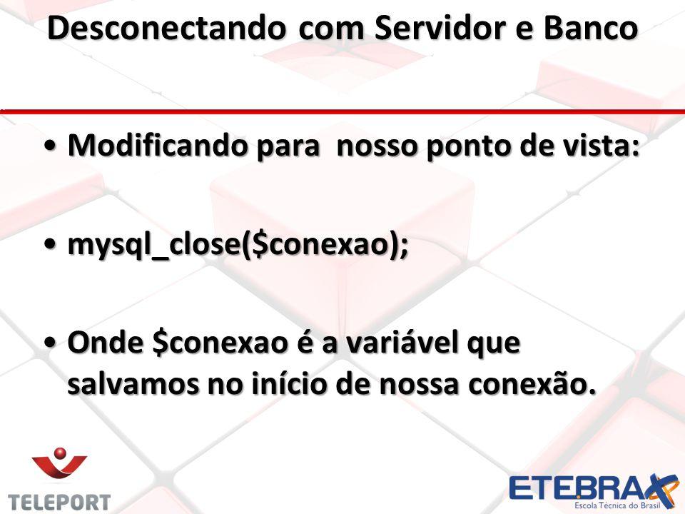 Desconectando com Servidor e Banco Modificando para nosso ponto de vista: mysql_close($conexao); Onde $conexao é a variável que salvamos no início de nossa conexão.