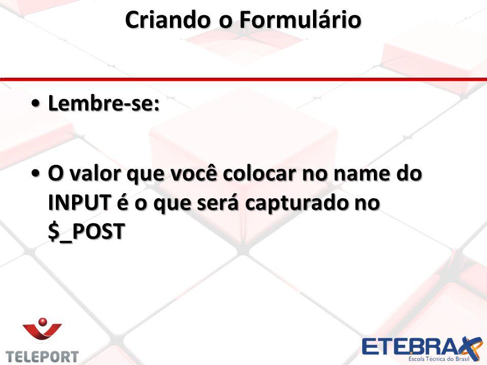 Criando o Formulário Lembre-se: O valor que você colocar no name do INPUT é o que será capturado no $_POST