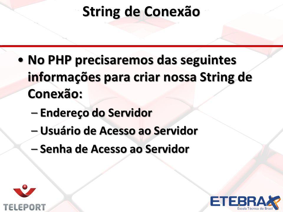No PHP precisaremos das seguintes informações para criar nossa String de Conexão:No PHP precisaremos das seguintes informações para criar nossa String de Conexão: –Endereço do Servidor –Usuário de Acesso ao Servidor –Senha de Acesso ao Servidor