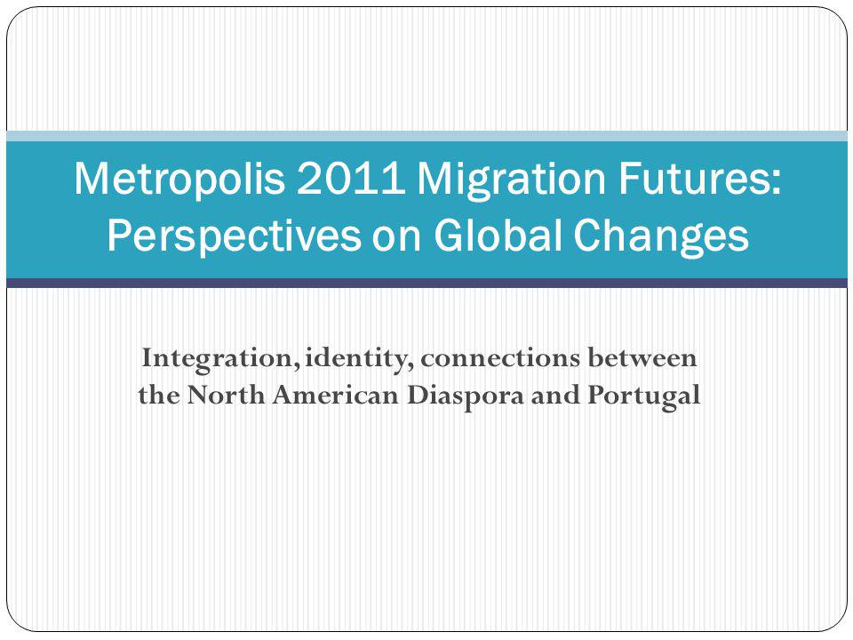 Integration, identity, connections between the North American Diaspora and Portugal Metropolis 2011 Migration Futures: Perspectives on Global Changes