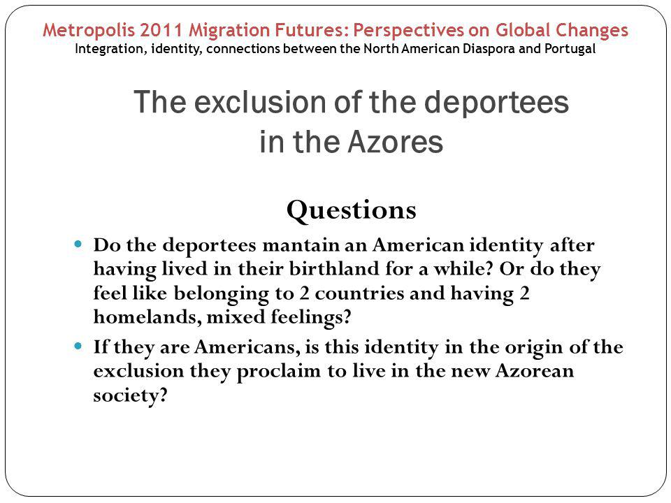 The exclusion of the deportees in the Azores Questions Do the deportees mantain an American identity after having lived in their birthland for a while.