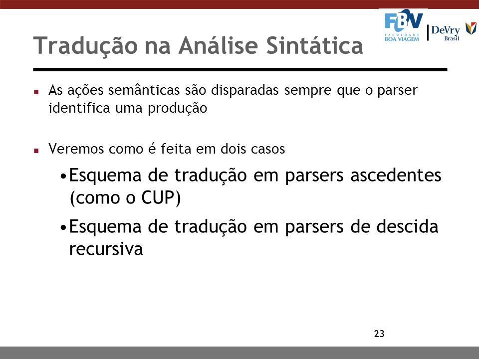 23 Tradução na Análise Sintática n As ações semânticas são disparadas sempre que o parser identifica uma produção n Veremos como é feita em dois casos