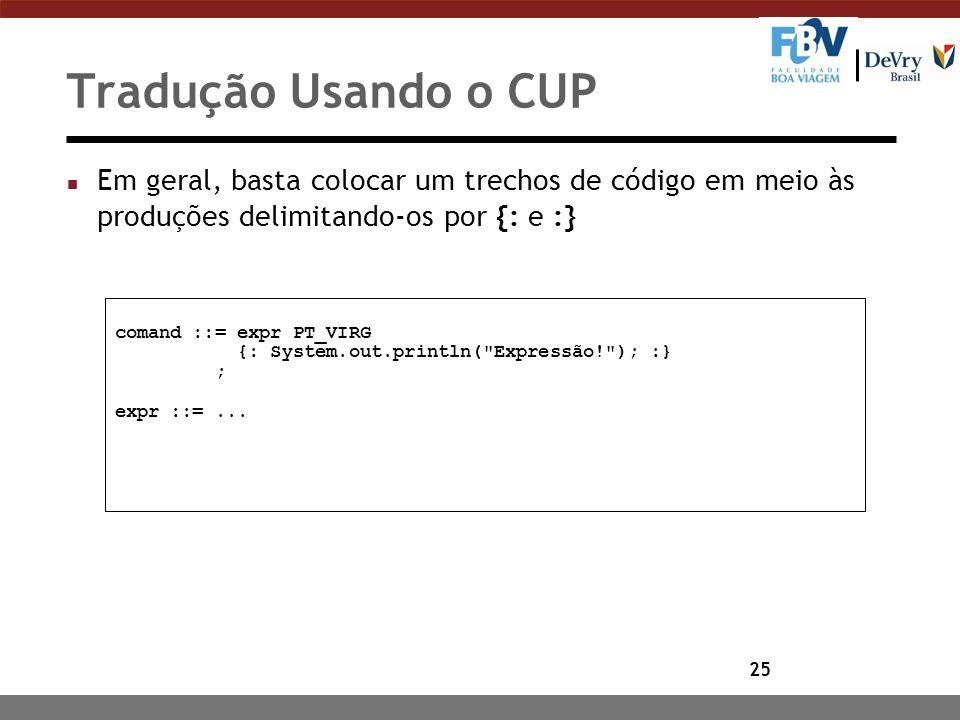 25 Tradução Usando o CUP n Em geral, basta colocar um trechos de código em meio às produções delimitando-os por {: e :} comand ::= expr PT_VIRG {: Sys