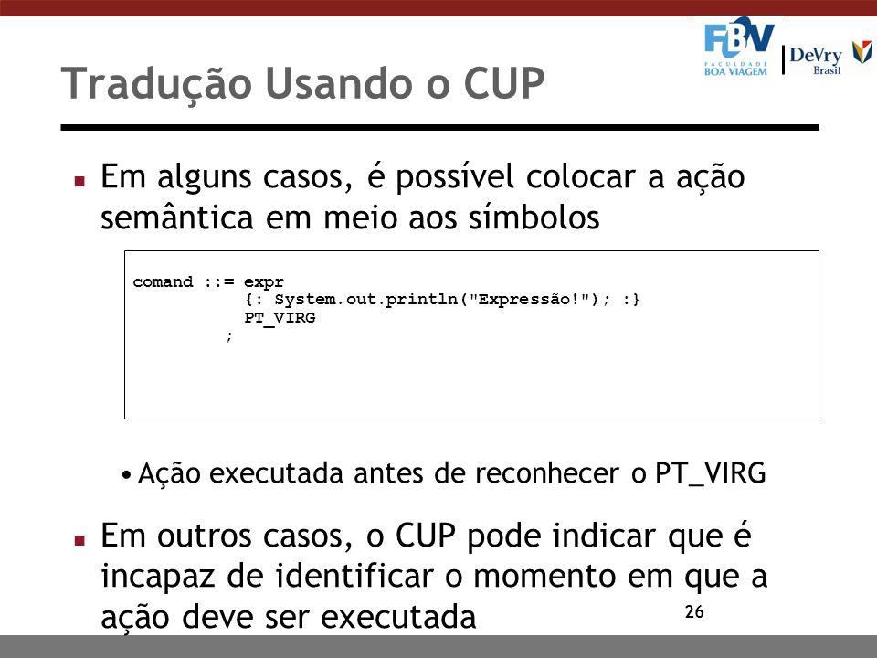 26 Tradução Usando o CUP n Em alguns casos, é possível colocar a ação semântica em meio aos símbolos Ação executada antes de reconhecer o PT_VIRG n Em