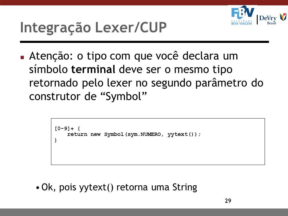 29 Integração Lexer/CUP n Atenção: o tipo com que você declara um símbolo terminal deve ser o mesmo tipo retornado pelo lexer no segundo parâmetro do