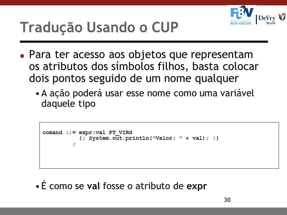30 Tradução Usando o CUP n Para ter acesso aos objetos que representam os atributos dos símbolos filhos, basta colocar dois pontos seguido de um nome