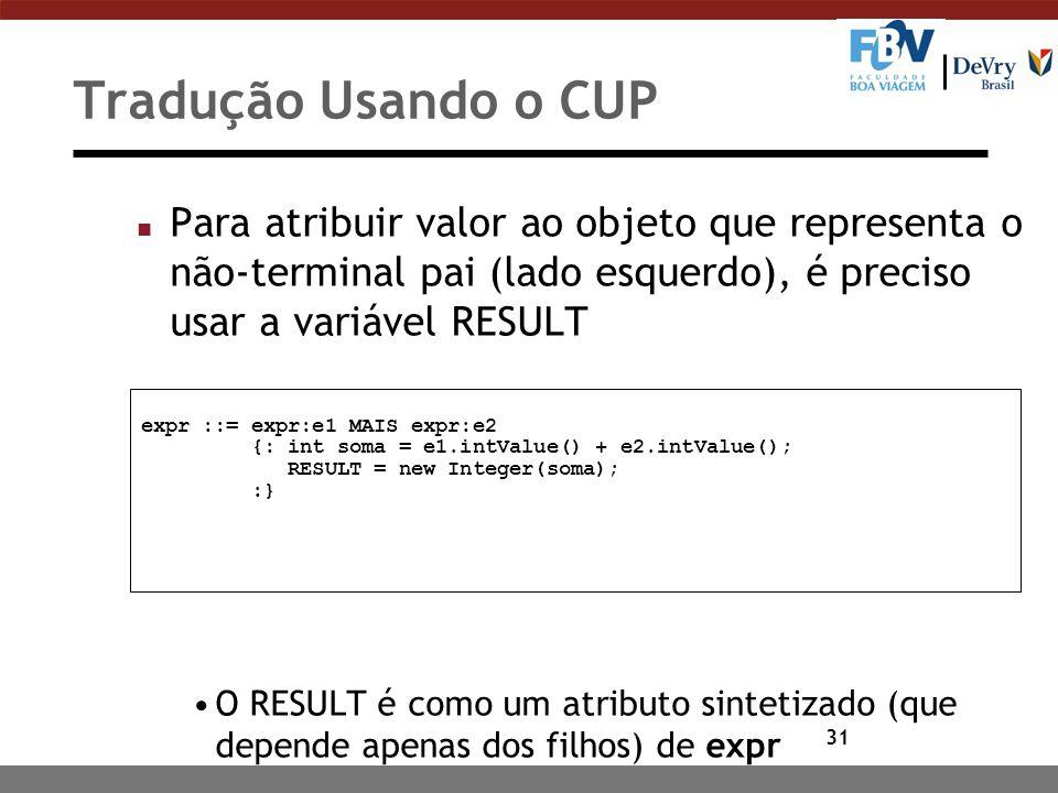 31 Tradução Usando o CUP n Para atribuir valor ao objeto que representa o não-terminal pai (lado esquerdo), é preciso usar a variável RESULT O RESULT