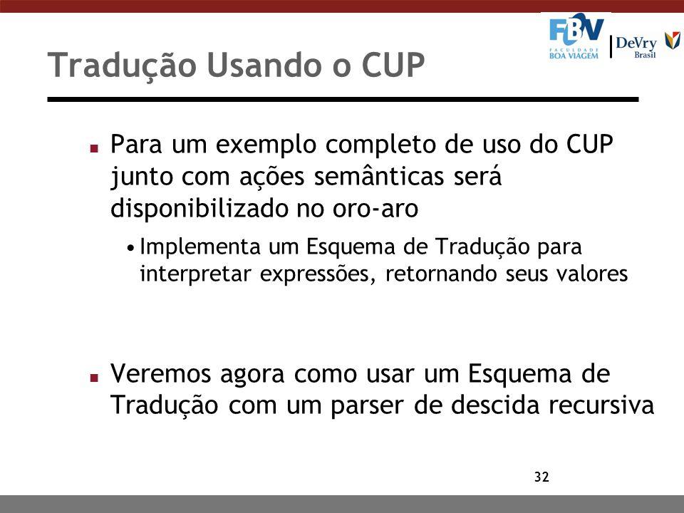 32 Tradução Usando o CUP n Para um exemplo completo de uso do CUP junto com ações semânticas será disponibilizado no oro-aro Implementa um Esquema de