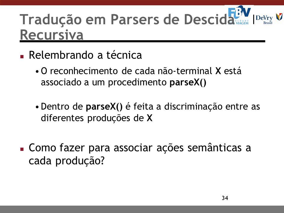34 Tradução em Parsers de Descida Recursiva n Relembrando a técnica O reconhecimento de cada não-terminal X está associado a um procedimento parseX()