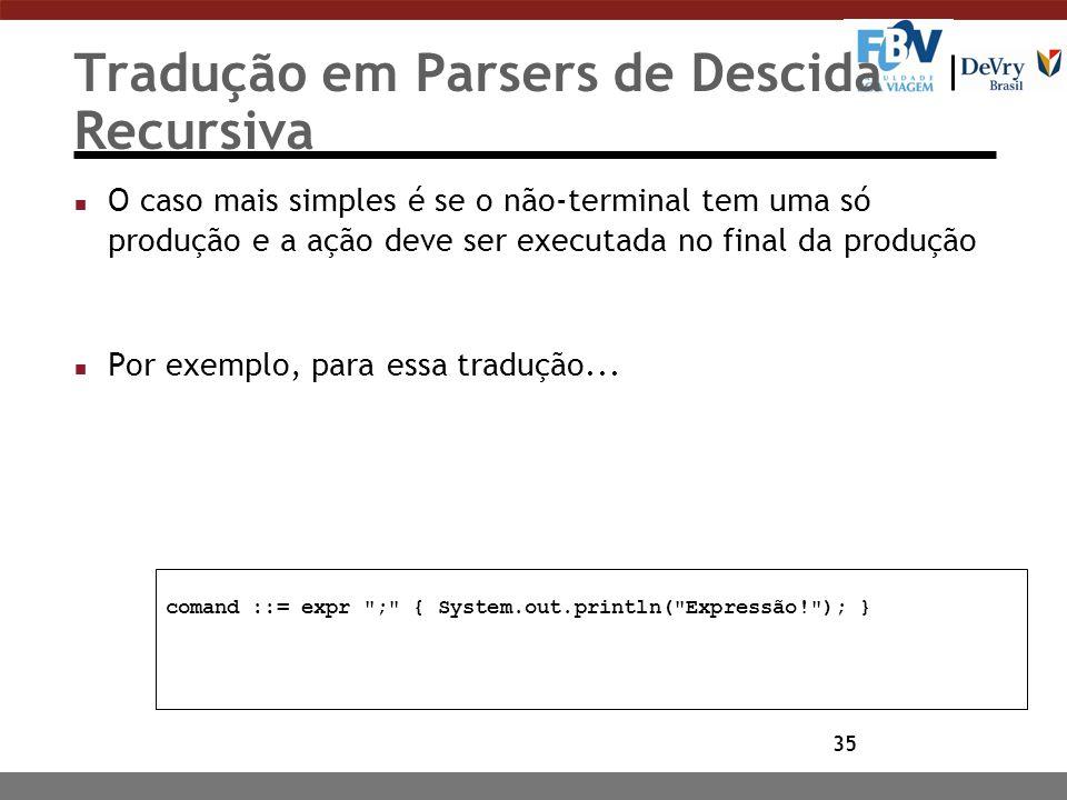 35 Tradução em Parsers de Descida Recursiva n O caso mais simples é se o não-terminal tem uma só produção e a ação deve ser executada no final da prod