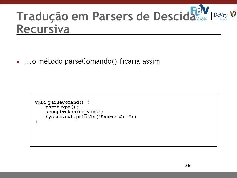 36 Tradução em Parsers de Descida Recursiva n...o método parseComando() ficaria assim void parseComand() { parseExpr(); acceptToken(PT_VIRG); System.o