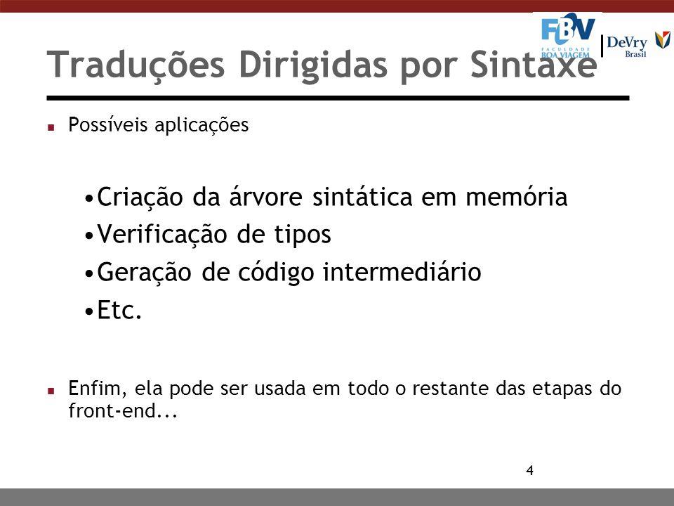 4 Traduções Dirigidas por Sintaxe n Possíveis aplicações Criação da árvore sintática em memória Verificação de tipos Geração de código intermediário E