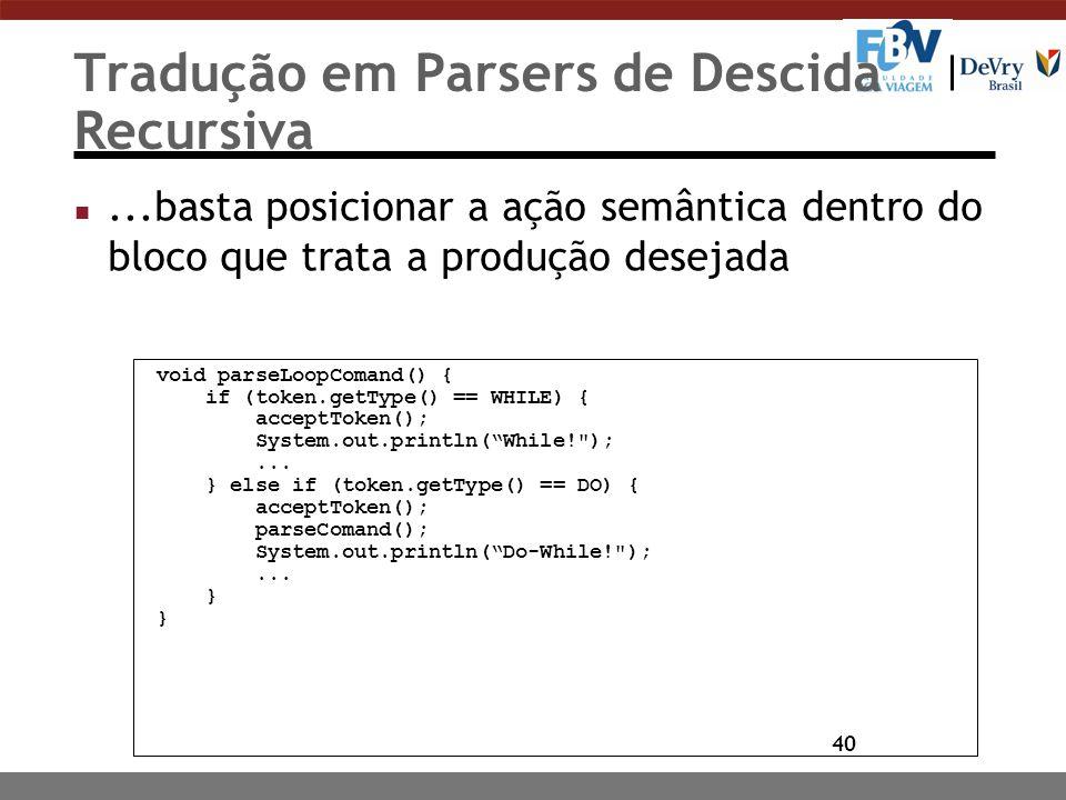 40 Tradução em Parsers de Descida Recursiva n...basta posicionar a ação semântica dentro do bloco que trata a produção desejada void parseLoopComand()