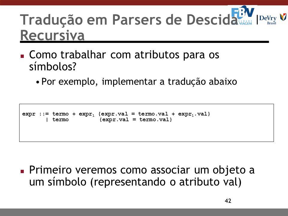42 Tradução em Parsers de Descida Recursiva n Como trabalhar com atributos para os símbolos? Por exemplo, implementar a tradução abaixo n Primeiro ver