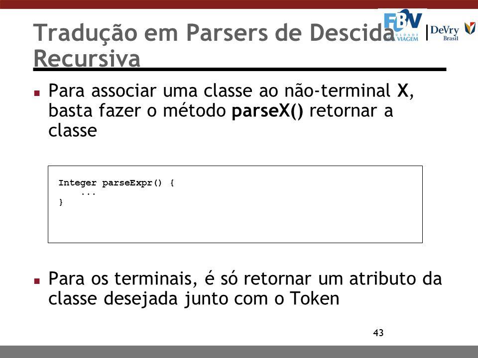 43 Tradução em Parsers de Descida Recursiva n Para associar uma classe ao não-terminal X, basta fazer o método parseX() retornar a classe n Para os te