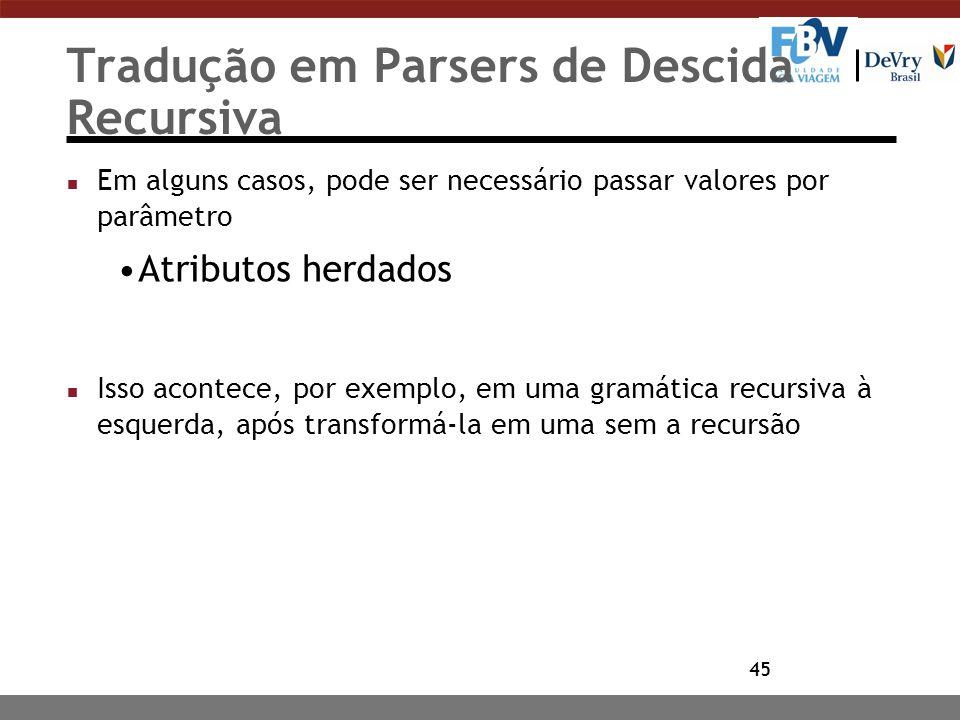 45 Tradução em Parsers de Descida Recursiva n Em alguns casos, pode ser necessário passar valores por parâmetro Atributos herdados n Isso acontece, po