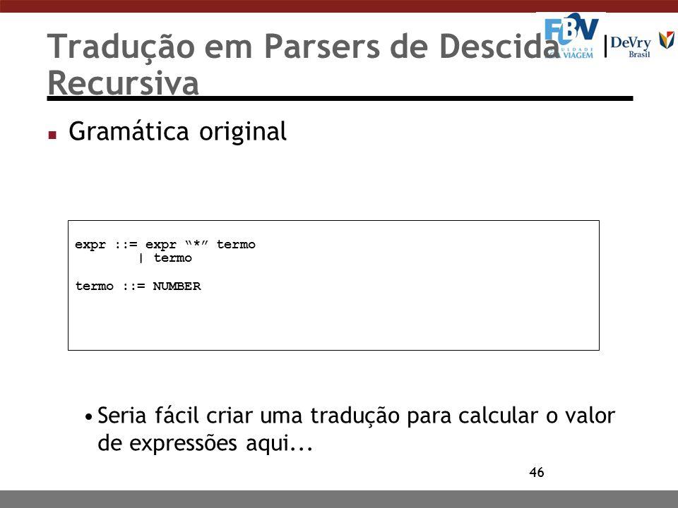 46 Tradução em Parsers de Descida Recursiva n Gramática original Seria fácil criar uma tradução para calcular o valor de expressões aqui... expr ::= e
