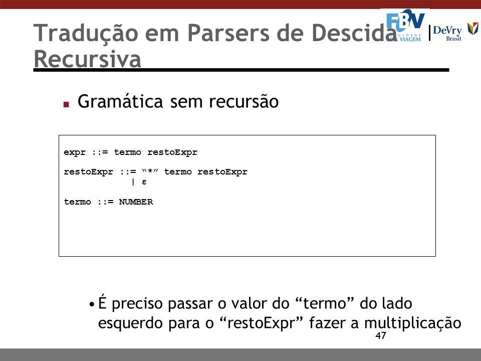 """47 Tradução em Parsers de Descida Recursiva n Gramática sem recursão É preciso passar o valor do """"termo"""" do lado esquerdo para o """"restoExpr"""" fazer a m"""