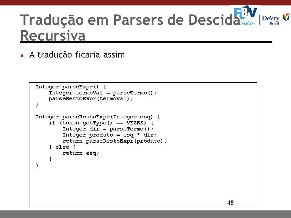 48 Tradução em Parsers de Descida Recursiva n A tradução ficaria assim Integer parseExpr() { Integer termoVal = parseTermo(); parseRestoExpr(termoVal)