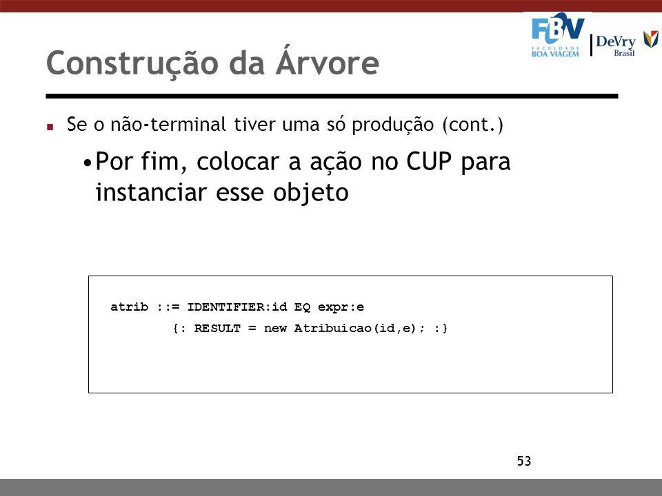 53 Construção da Árvore n Se o não-terminal tiver uma só produção (cont.) Por fim, colocar a ação no CUP para instanciar esse objeto atrib ::= IDENTIF