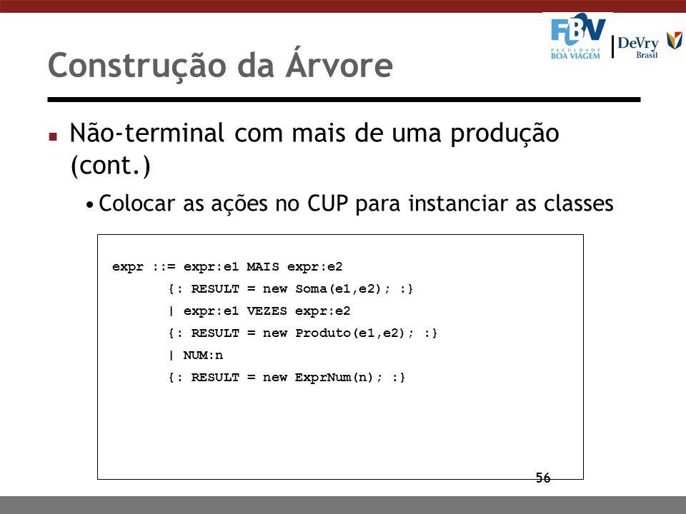 56 Construção da Árvore n Não-terminal com mais de uma produção (cont.) Colocar as ações no CUP para instanciar as classes expr ::= expr:e1 MAIS expr: