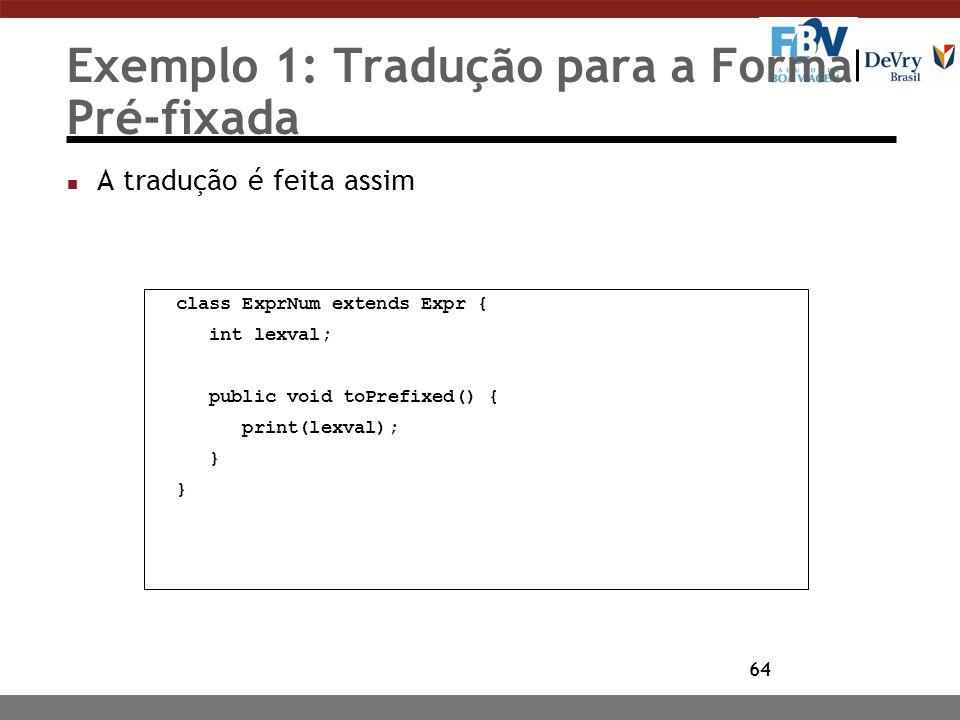 64 Exemplo 1: Tradução para a Forma Pré-fixada n A tradução é feita assim class ExprNum extends Expr { int lexval; public void toPrefixed() { print(le